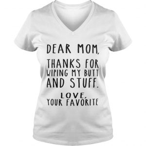 Dear Mom thanks for wiping my butt and stuff love your favorite Ladies Vneck