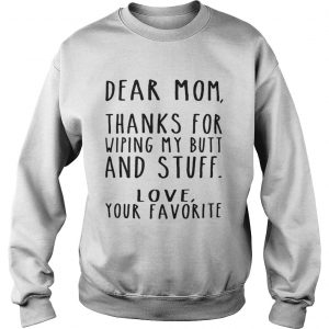 Dear Mom thanks for wiping my butt and stuff love your favorite Sweatshirt
