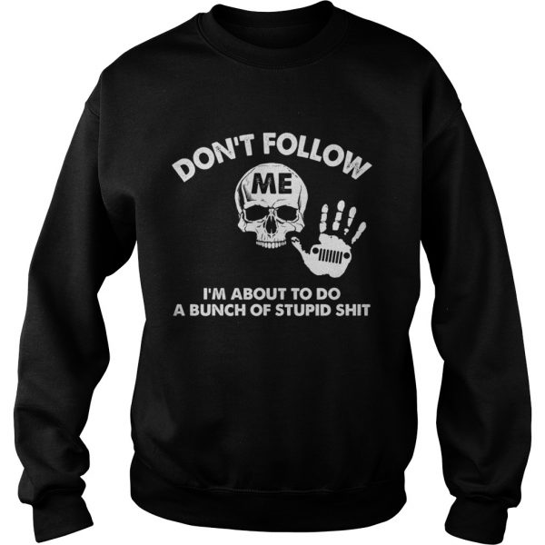 Dont follow me Im about to do a bunch of stupid shit Sweatshirt