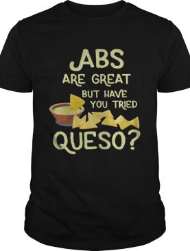 ABS are great but have you tried queso shirt
