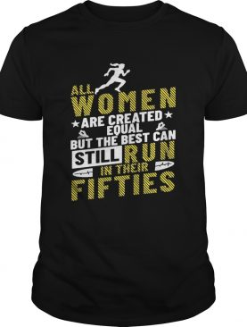 All Women Are Created Equal But The Best Can Still Run In Their Fifties Shirt