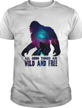 All good things wild and free shirt