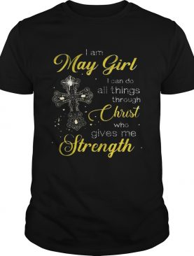 Cross I am May girl I can do all things through christ who gives me strength shirt