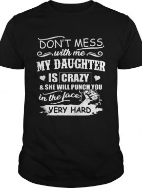 Don't Mess With Me My Daughter Is Crazy She Will Punch You T-Shirt