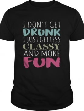 Don't get drunk I just get less classy and more fun shirt