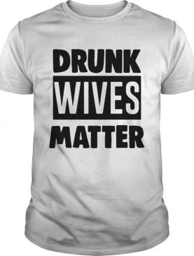 Drunk wives matter shirt