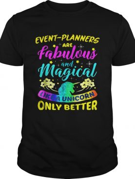 Event Planners Are Fabulous And Magical Like A Unicorn Only Better shirt