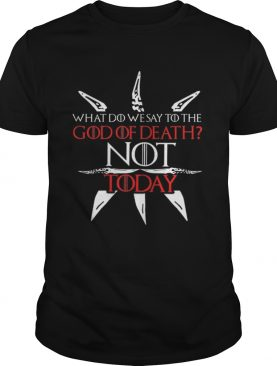 Game Of Thrones what do we say to the God of death NOT today shirt