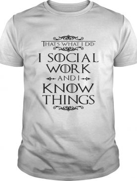 Game of Thrones That's what I do I social work and I know things shirt
