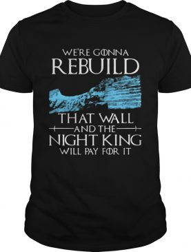Game of Thrones we're gonna rebuild that wall and The Night King will pay for it tshirt