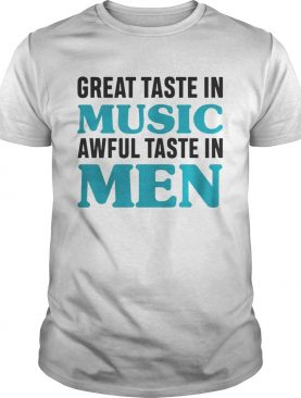 Great taste in music awful taste in men shirt