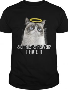 Grumpy cat so this is heaven I hate it shirt