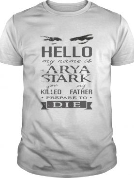 Hello my name is Arya Stark you killed my father prepare to die tshirt