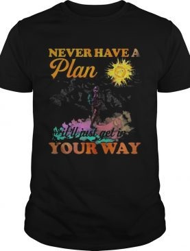Hiking never have a plan it'll just get in your way shirt