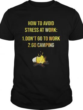 How to avoid stress at work don't go to work go camping tshirt