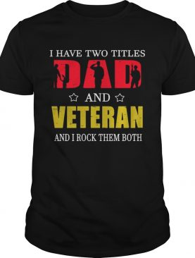 I Have Two Titles Dad And Veteran And I Rock Them Both T-Shirt