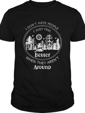 I don't hate people I just feel better when they aren't around shirt