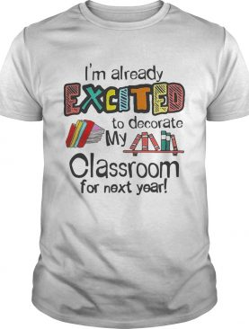I'm Already Excited To Decorate My Classroom For Next Year T-Shirt