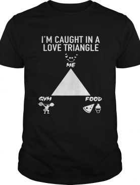 I'm caught in a love triangle me gym and food shirt