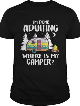 I'm done adulting where is my camper shirt