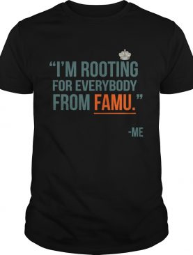 I'm rooting for everybody from famu me shirt