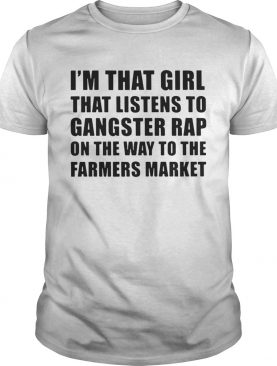 I'm that girl that listens to gangster rap on the way to the farmers market shirt