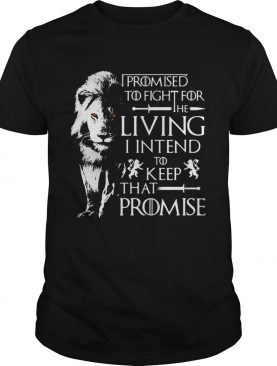 Jaime Lannister Lion I promised to fight for the living I intend to keep that promise Game of Thrones tshirt