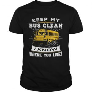 Guys Keep my bus clean I know where you live shirt