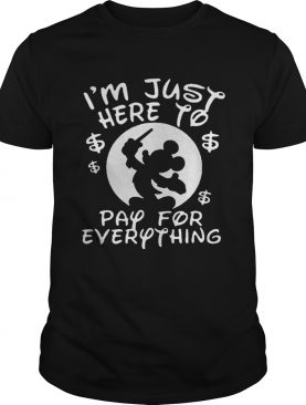 Mickey Mouse Disney I'm just here to pay for everything shirt