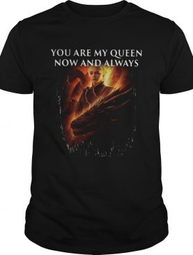 Mother of dragon you are my queen now and always shirt