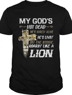 My Gods Not DeadHes Surely AliveRoarin Like A Lion tShirt