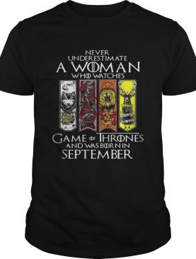 Never underestimate a woman who watches Game Of Thrones and was born in September shirt