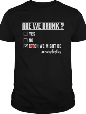 Nurselife Are We Drunk Bitch We Might Be Funny Nurse Tshirt