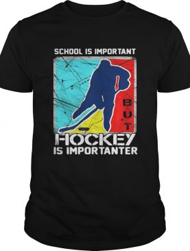 School is important hockey is importanter shirt