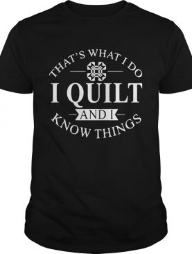 That's what I do I quilt and I know thing shirt