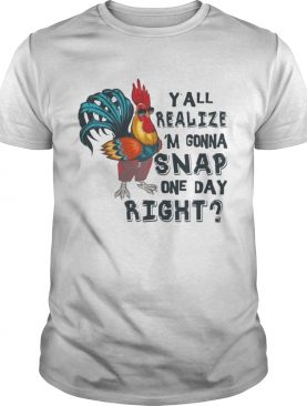 Y'all Realize I'm Gonna Snap One Day Right Chicken T-shirt