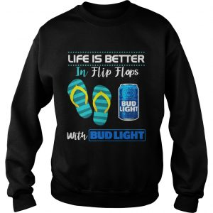 Life Is Better In Flip Flops With Bud Light Beer Sweatshirt