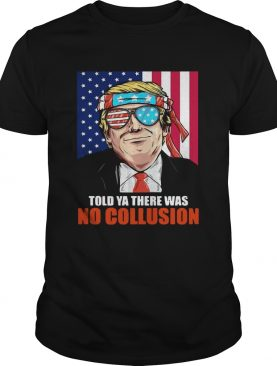 4th July independence day Trump told ya there was no collusion shirt