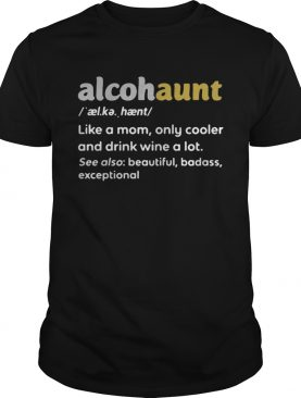 Alcohaunt definition meaning like a mom only cooler and drink wine a lot shirt