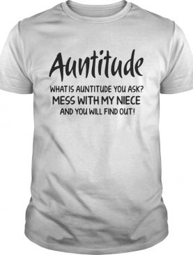 Auntitude what is attitude you ask mess with my niece and you will find out shirt