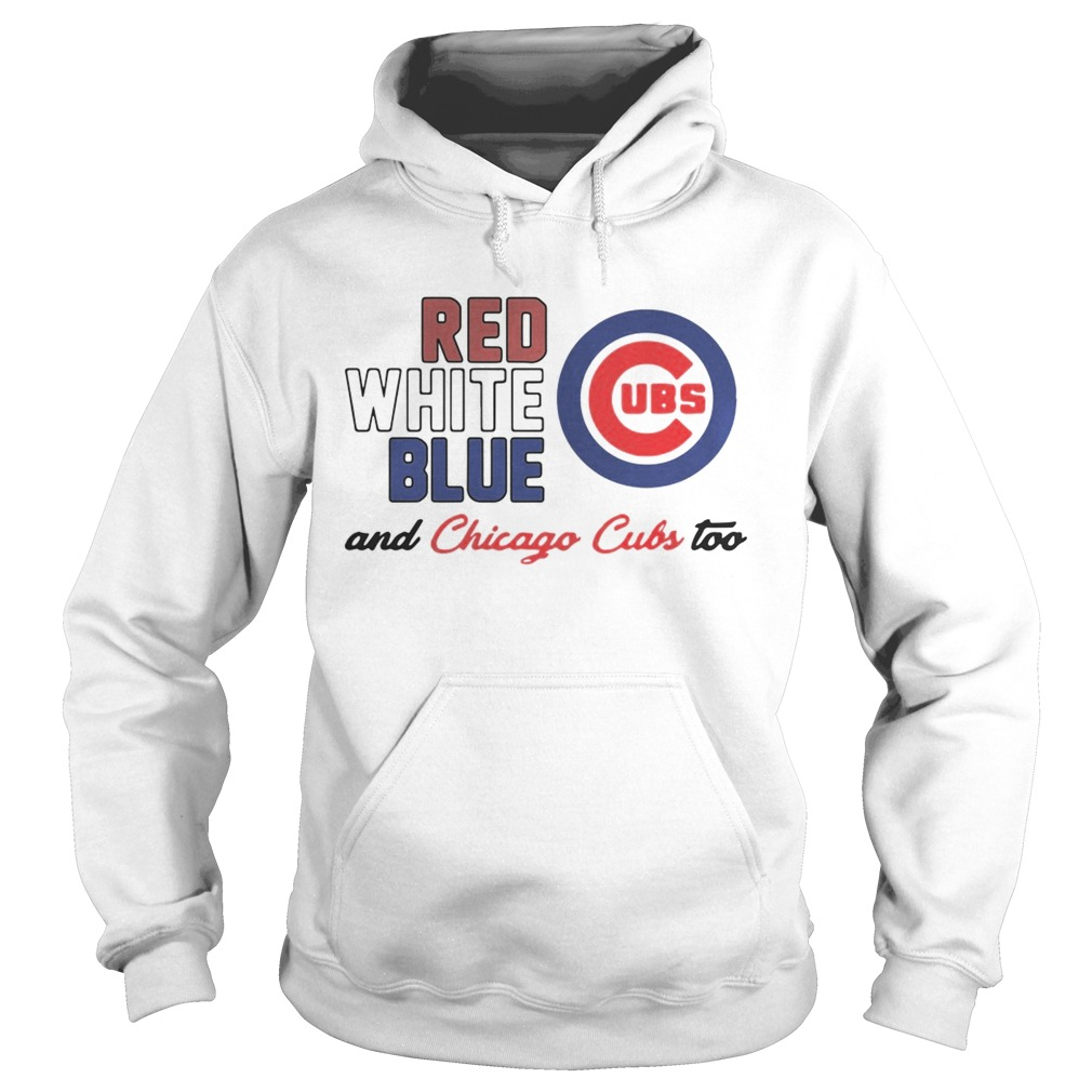 Chicago Cubs Red White Blue And Chicago Cubs Too Shirt Hoodie
