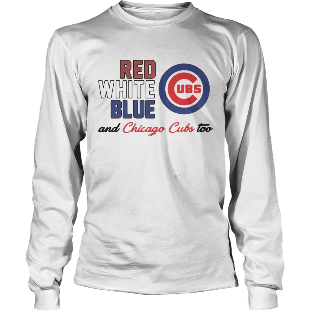 Chicago Cubs Red White Blue And Chicago Cubs Too Shirt LongSleeve