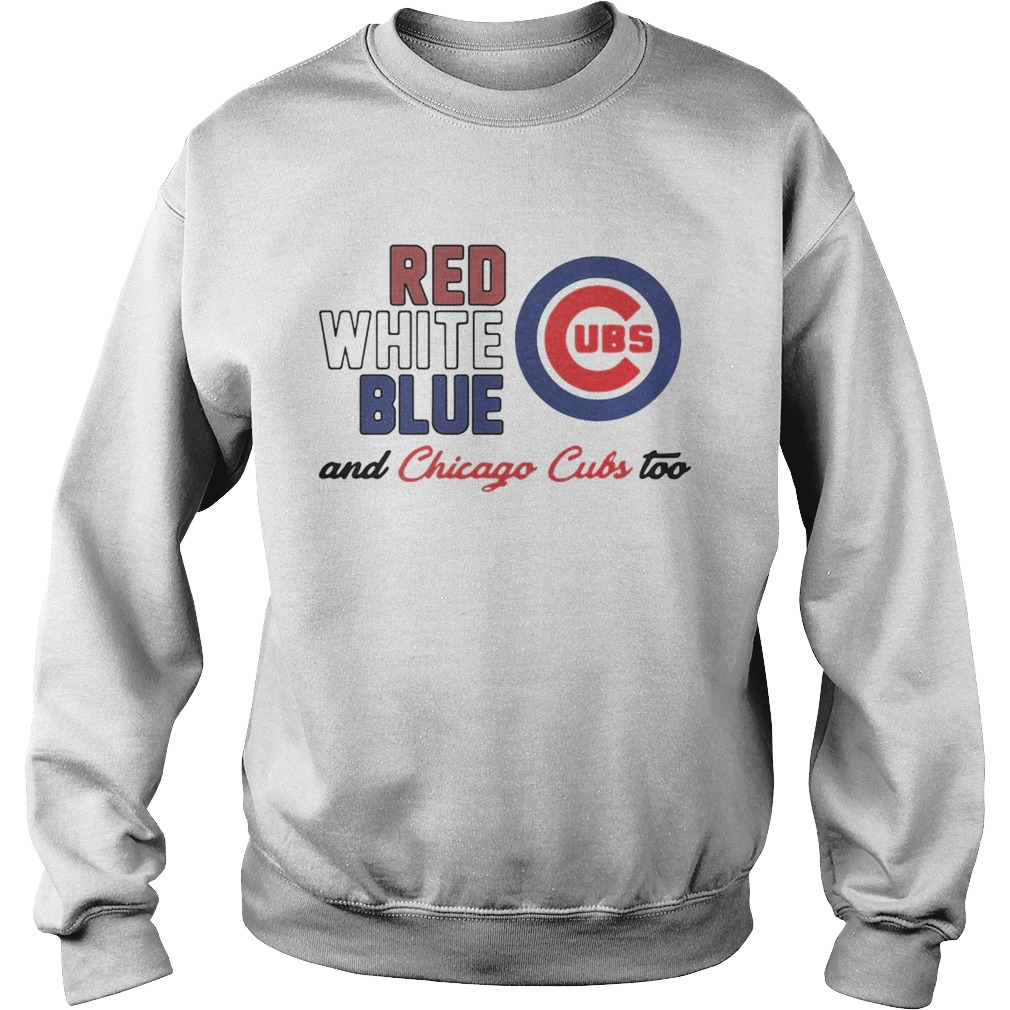 Chicago Cubs Red White Blue And Chicago Cubs Too Shirt Sweatshirt
