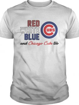 Chicago Cubs Red White Blue And Chicago Cubs Too Shirt