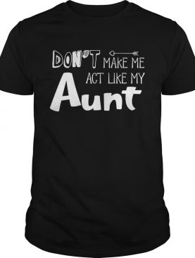 Dont Make Me Act Like My Aunt Funny Tshirt