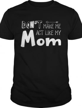 Dont Make Me Act Like My Mom Funny Tshirt