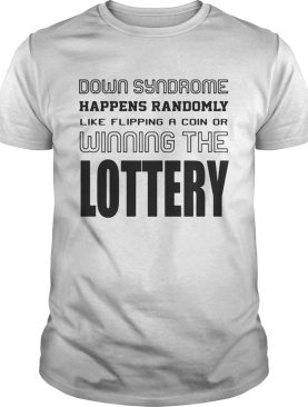 Down syndrome happens randomly like flipping a coin of winning the lottery shirt