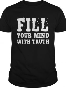 Fill Your Mind With Truth shirt