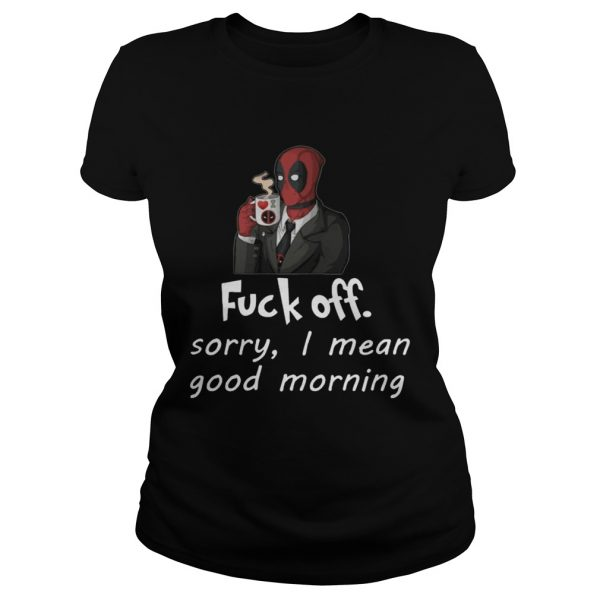Fuckoff sorry I mean good morning Deadpool  Classic Ladies