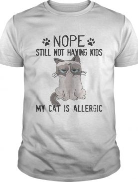 Grumpy cat nope still not having kids my cat is allergic shirt